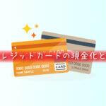 クレジットカードの現金化とは?
