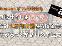 【少額換金】amazonギフト券現金化で利用する買取サイトは合計1万円未満なら換金率が下がることが多いので注意!