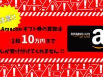 【注意】Amazonギフト券の買取は1枚10万円までしか受け付けてくれないので覚えておきましょう