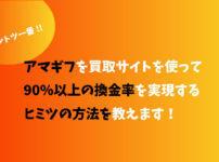 【ダントツ一番】アマギフを買取サイトを使って90%以上の換金率を実現するヒミツの方法を教えます!