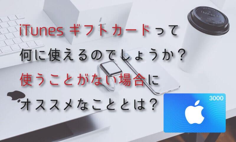 Apple社が販売しているiTunesギフトカードって何に使えるのでしょうか?使うことがない場合にオススメなこととは?
