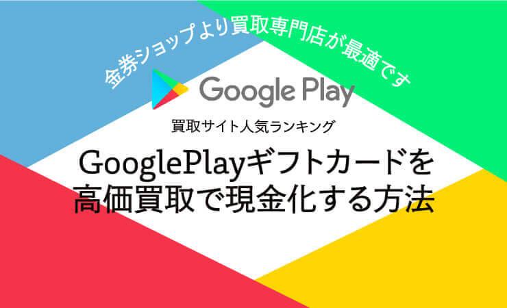 GooglePlayギフトカード買取サイト人気ランキング|GooglePlayギフトカードを高価買取で現金化する方法!金券ショップより買取専門店が最適です