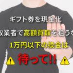 買取業者で高額買取を狙うなら1万円未満の電子ギフト券を現金化するのは待って!